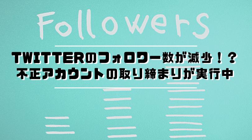 Twitterのフォロワー数が減少!?不正アカウントの取り締まりが実行中