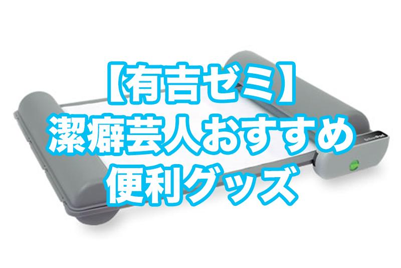 有吉ゼミ潔癖芸人おすすめの便利グッズ2019