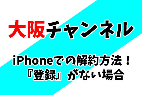 iPhoneでの大阪チャンネル解約方法!登録がない場合