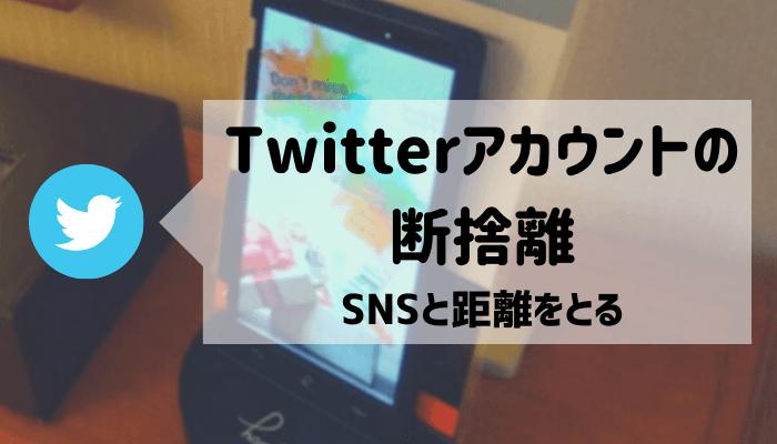 Twitterアカウントの断捨離【SNSと距離を置く】