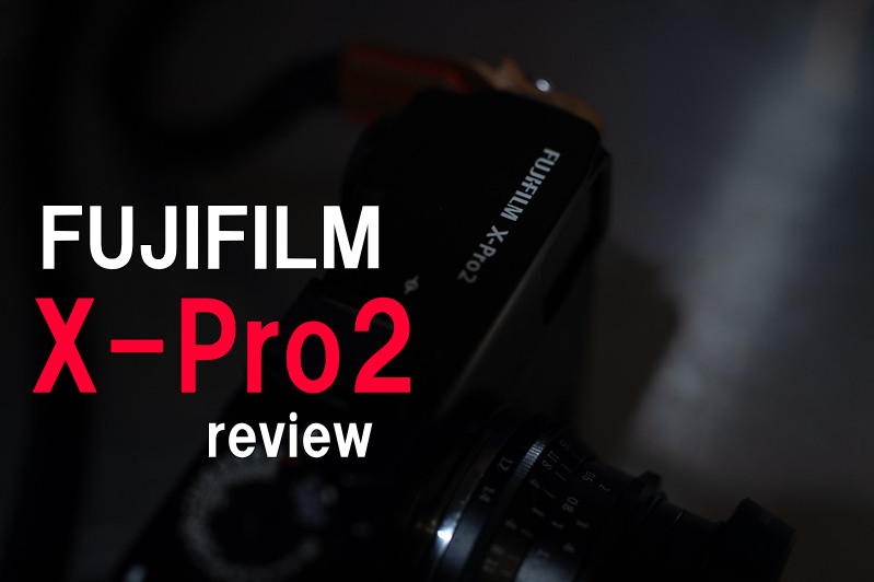 FUJIFILM X-Pro2 機材レビュー