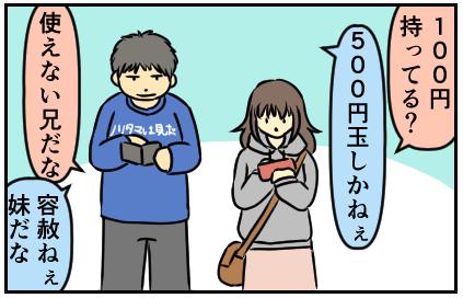 100円持ってる?500円玉しかねぇ。使えない兄だな。容赦ねぇ妹だな
