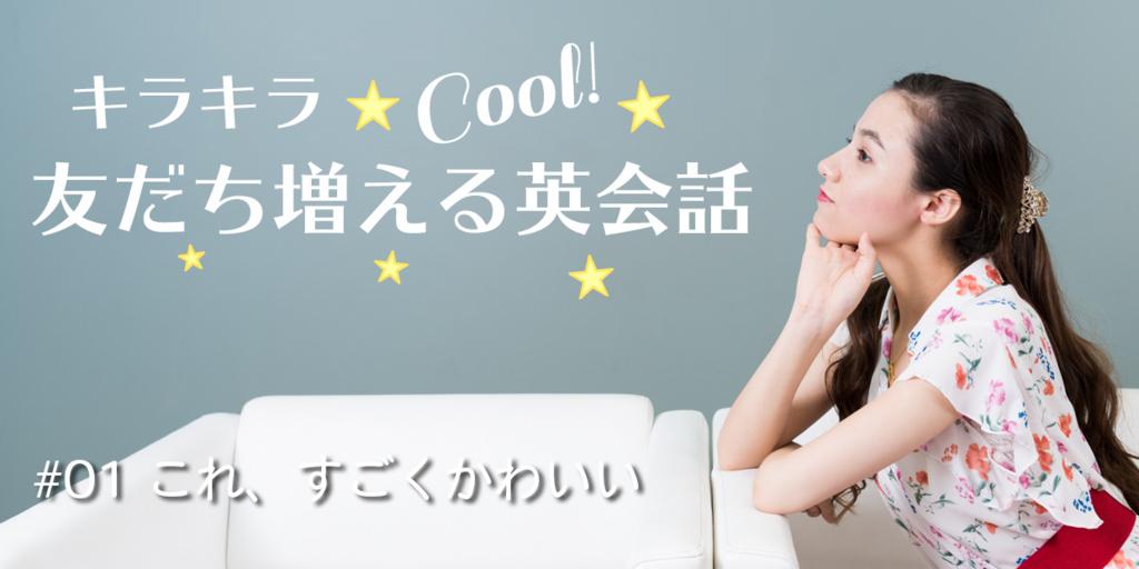 キラキラクール友だち増える英会話 第1回「これ、かわいい!」気持ちを伝えて距離を縮めるには? by 京香