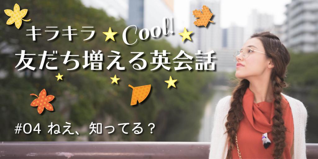 キラキラ☆クール 友だち増える英会話 by 京香 連載第4回「「ねえ、知ってる?」質問する英語(初級英会話、日常英会話)