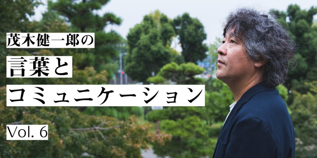 茂木健一郎の言葉とコミュニケーション 第6回