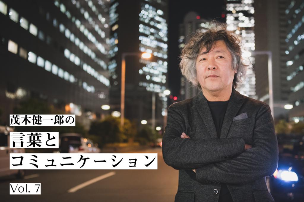 茂木健一郎の言葉とコミュニケーション 第7回