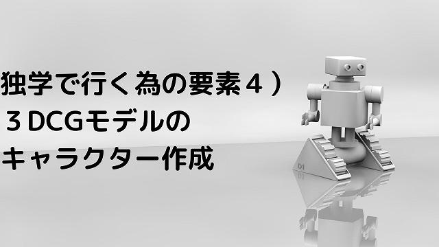 独学で行く為の要素4)3DCGモデルのキャラクターの作成
