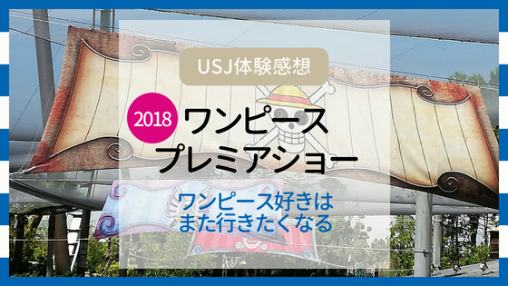 【USJ体験感想】ワンピース・プレミアショー2018