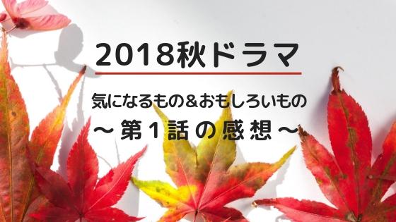2018秋ドラマで気になるもの&おもしろいもの~第1話の感想~
