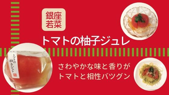 【レビュー】銀座若菜『トマトの柚子ジュレ』さわやかな味と香りがトマトと相性バツグン