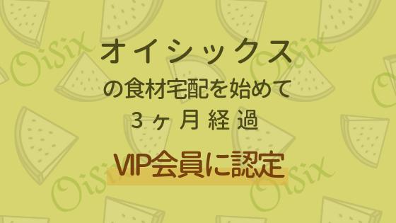 オイシックスの食材宅配を始めて3ヶ月経過し、VIP会員に認定されました