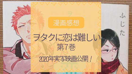 【漫画感想】『ヲタクに恋は難しい』第7巻~2020年実写映画公開!~