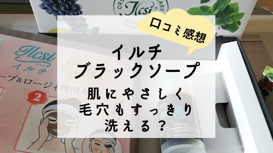 【口コミ感想】イルチのブラックソープなら肌にやさしく毛穴もすっきり洗える?
