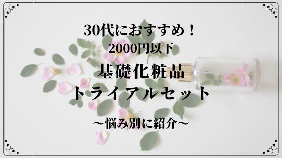 【2020年版】30代におすすめ!2000円以下で試せる基礎化粧品トライアルセット~悩み別に紹介~