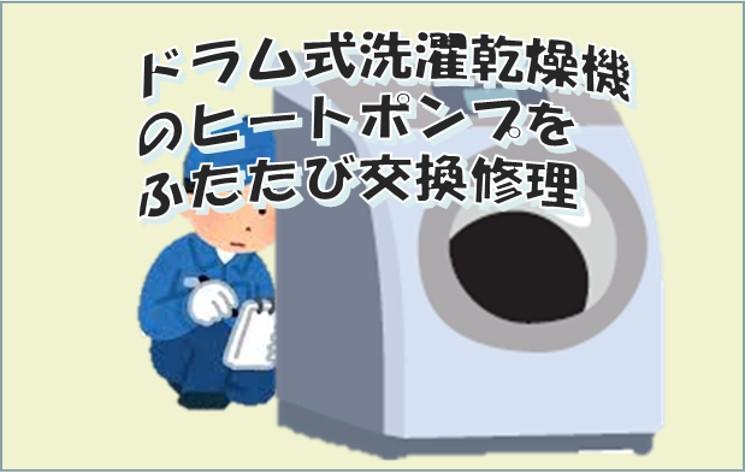 ドラム式洗濯乾燥機のヒートポンプをふたたび交換修理する