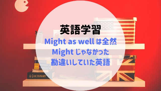 Might as well は全然Mightじゃなかった!勘違いしていた英語:image
