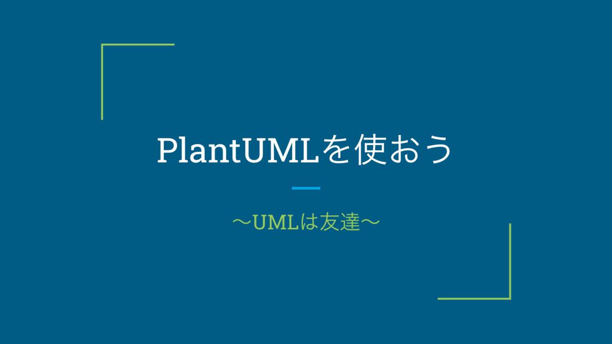 PlantUMLを使おう 〜UMLは友達〜