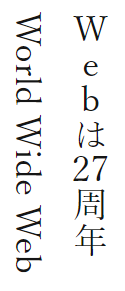 図: 文章「Webは27周年 World Wide Web」の縦組みでの表示。「Web」は1文字ずつ縦に積まれ、「27」は縦中横で、「World Wide Web」は横に寝かせて表示される
