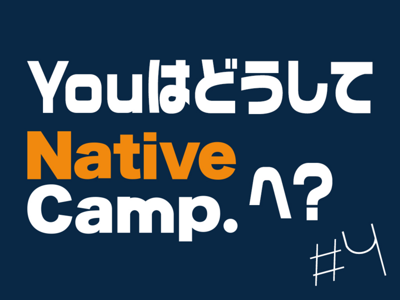 Youはどうしてnativecampへ?