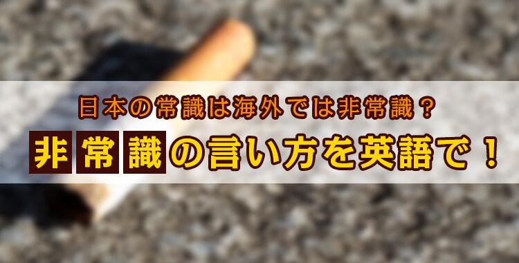非常識を英語で、非常識な人、タバコのポイ捨て