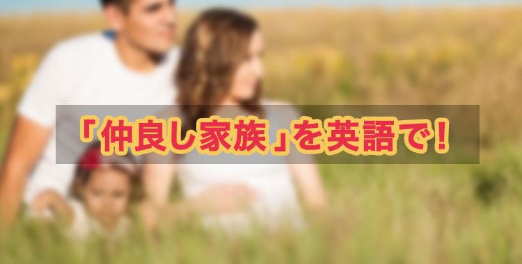 「仲良し家族」を英語で、英語で様々な家族の表現、ネイティブキャンプ
