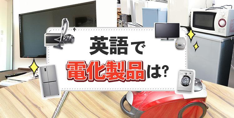 英語で、電化製品、家電、冷蔵庫、テレビ、掃除機