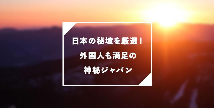 日本の秘境を厳選、神秘な場所をご紹介、ネイティブキャンプ