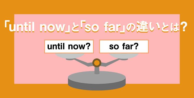 """""""until now""""と""""so far""""の違い、until farうを使った例文、ネイティブキャンプ"""