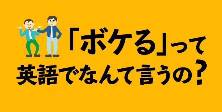 「ボケる」を英語で、様々な種類の「ボケる」の英語表現を紹介、ネイティブキャンプ