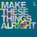 [音楽]MAKE THESE THINGS ALRIGHT