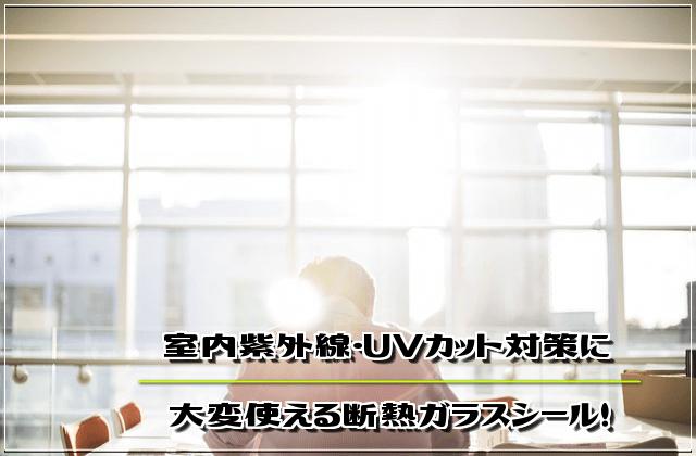さよなら室内日焼け!紫外線・UVカット対策に大変使える断熱ガラスシール!