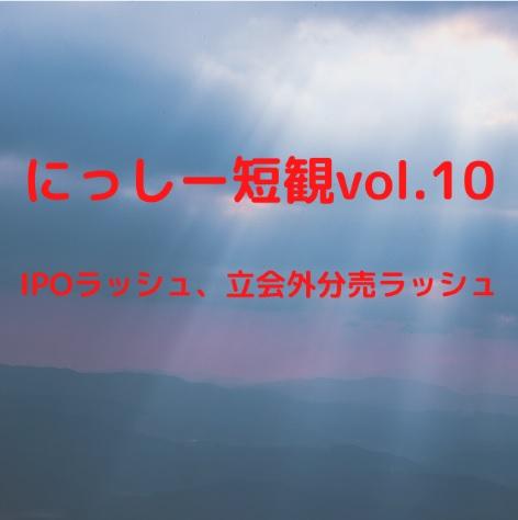 にっしー短観vol.10 IPOラッシュ、立会外分売ラッシュ