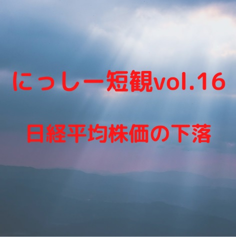 にっしー短観vol.16 日経平均株価の下落