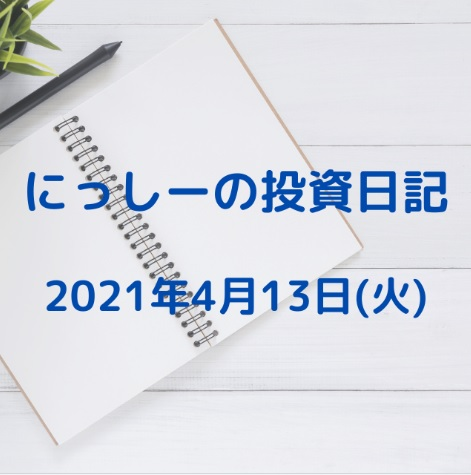 にっしーの投資日記 2021年4月13日(火)