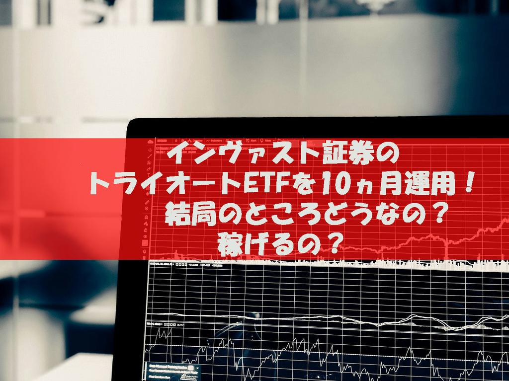 インヴァスト証券のトライオートETFを10ヶ月運用!結局のところどうなの?稼げるの?