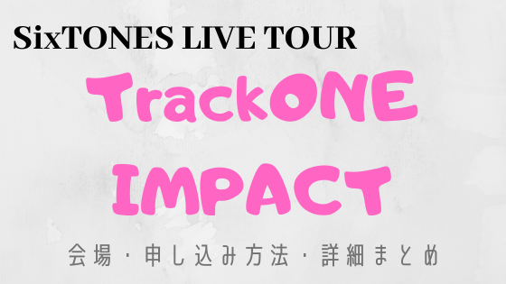 SixTONES LIVE TOUR TrackONE IMPACT(トーンインパクト)会場・申し込み方法・詳細まとめ