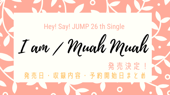 Hey! Say! JUMP通算26枚目シングル「I am/Muah Muah(アイアム、ムアムア)」発売決定!