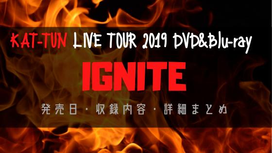 KAT-TUN LIVE TOUR 2019 IGNITE DVD&Blu-ray