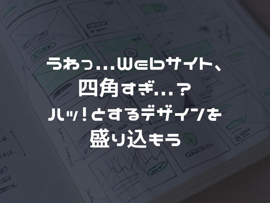 うわっ...Webサイト、四角すぎ...?。ハッとするデザインを盛り込もう