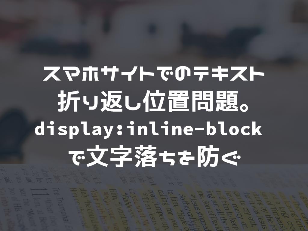 スマホサイトでのテキスト折り返し位置問題。display:inline-block で文字落ちを防ぐ