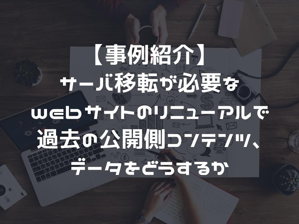 【事例紹介】サーバ移転が必要なwebサイトのリニューアルで過去の公開側コンテンツ、データをどうするか