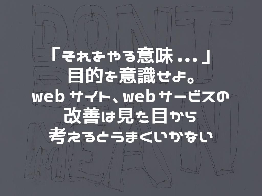「それをやる意味...」目的を意識せよ。webサイト、webサービスの改善は見た目から考えるとうまくいかない