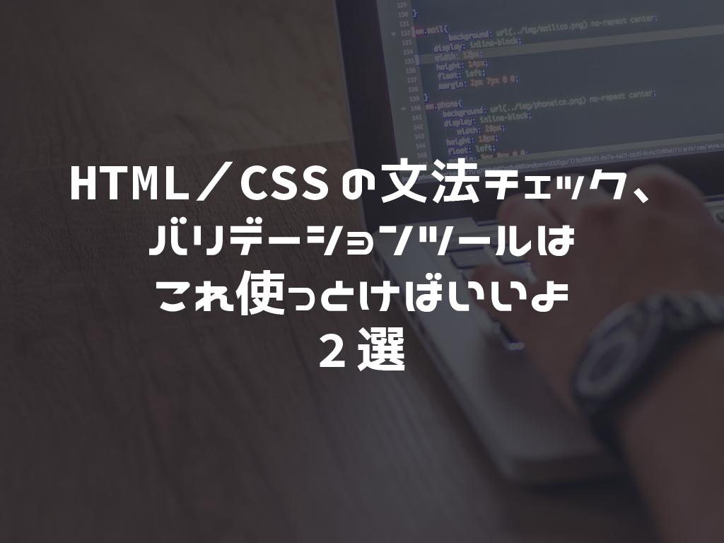 HTML/CSSの文法チェック、バリデーションツールはこれ使っとけばいいよ2選
