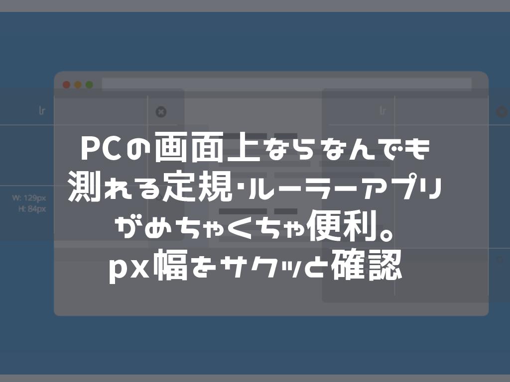 PCの画面上ならなんでも測れる定規・ルーラーアプリがめちゃくちゃ便利。px幅をサクッと確認