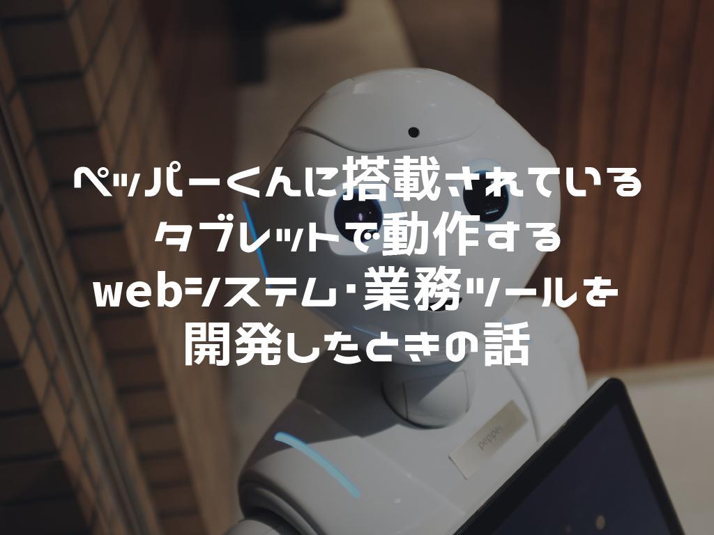 ペッパーくんに搭載されているタブレットで動作するwebシステム・業務ツールを開発したときの話