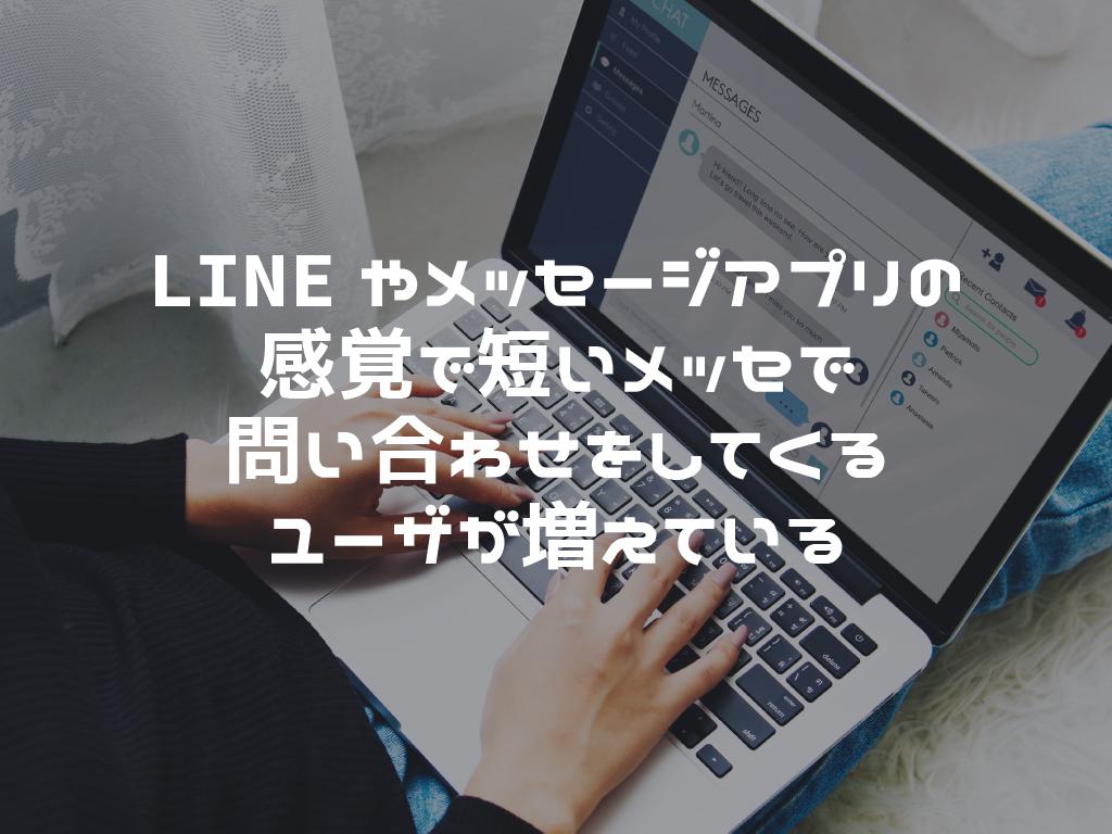 LINEやメッセージアプリの感覚で短いメッセで問い合わせをしてくるユーザが増えている