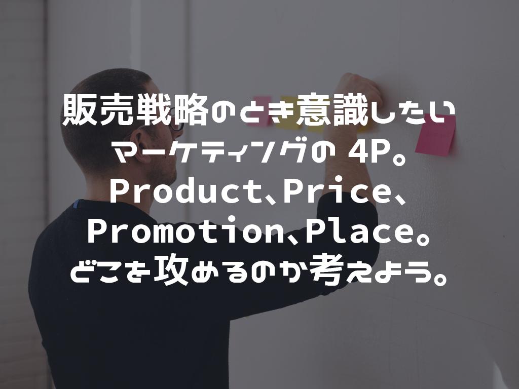 販売戦略のとき意識したいマーケティングの4P。Product、Price、Promotion、Place、どこを攻めるのか考えよう。
