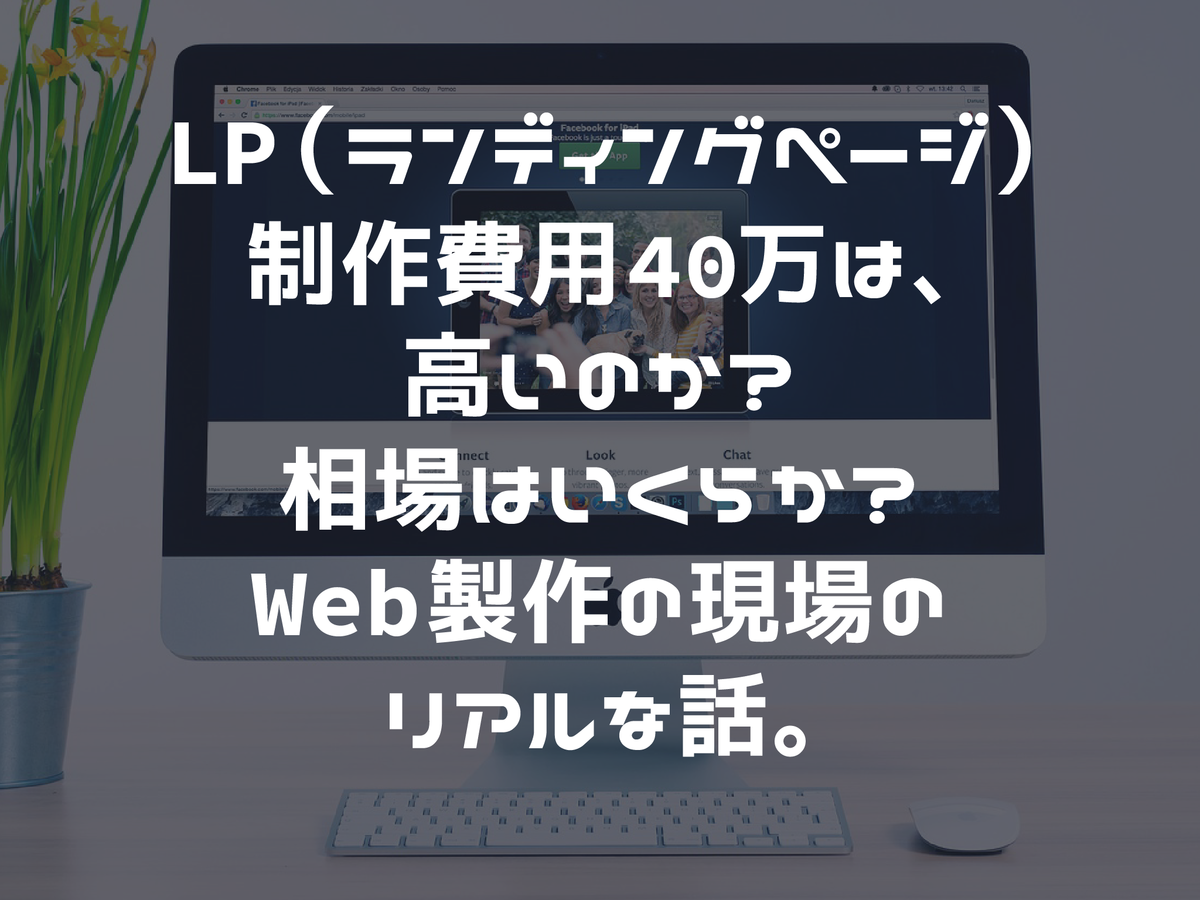 LP(ランディングページ)制作費用40万は高いのか?相場はいくらか?Web製作の現場のリアルな話。