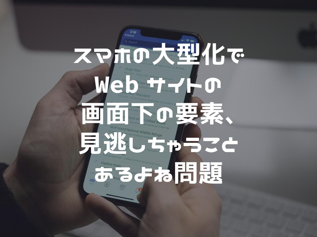 スマホの大型化でWebサイトの画面下の要素、見逃しちゃうことあるよね問題