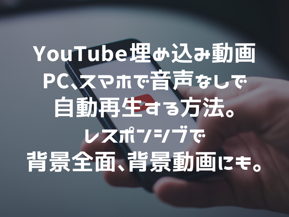 YouTube埋め込み動画をPC、スマホで音声なしで自動再生する方法。レスポンシブで背景全面、背景動画にも。